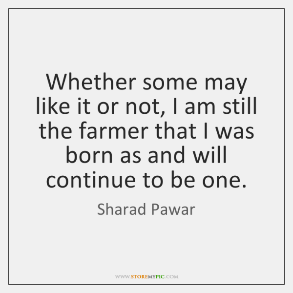 Whether some may like it or not, I am still the farmer ...