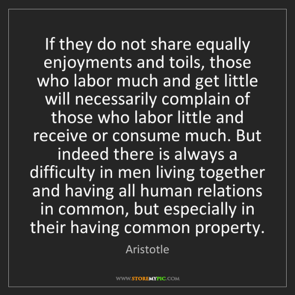 Aristotle: If they do not share equally enjoyments and toils, those...