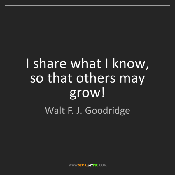 Walt F. J. Goodridge: I share what I know, so that others may grow!