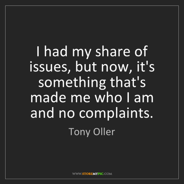 Tony Oller: I had my share of issues, but now, it's something that's...