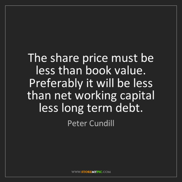 Peter Cundill: The share price must be less than book value. Preferably...