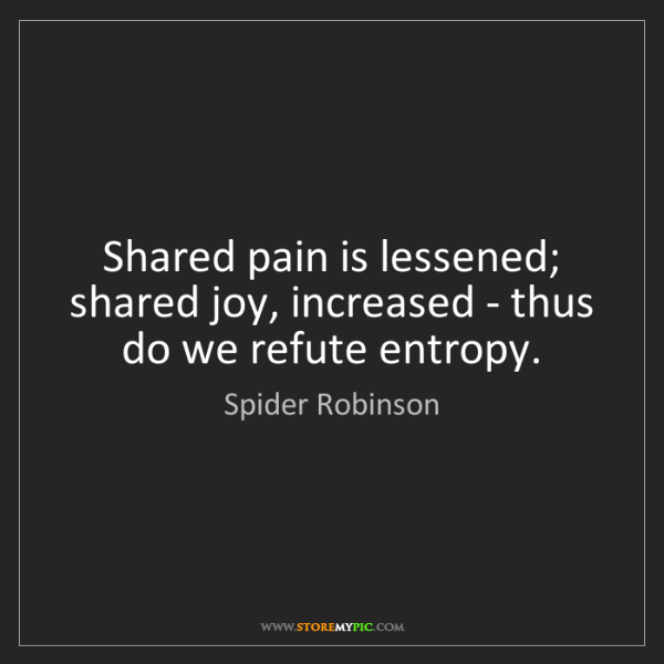 Spider Robinson: Shared pain is lessened; shared joy, increased - thus...