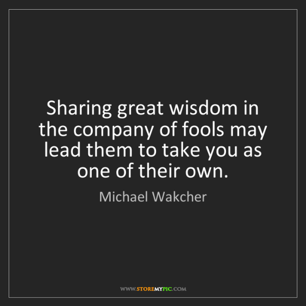 Michael Wakcher: Sharing great wisdom in the company of fools may lead...
