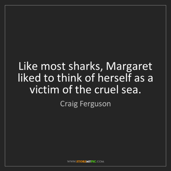 Craig Ferguson: Like most sharks, Margaret liked to think of herself...