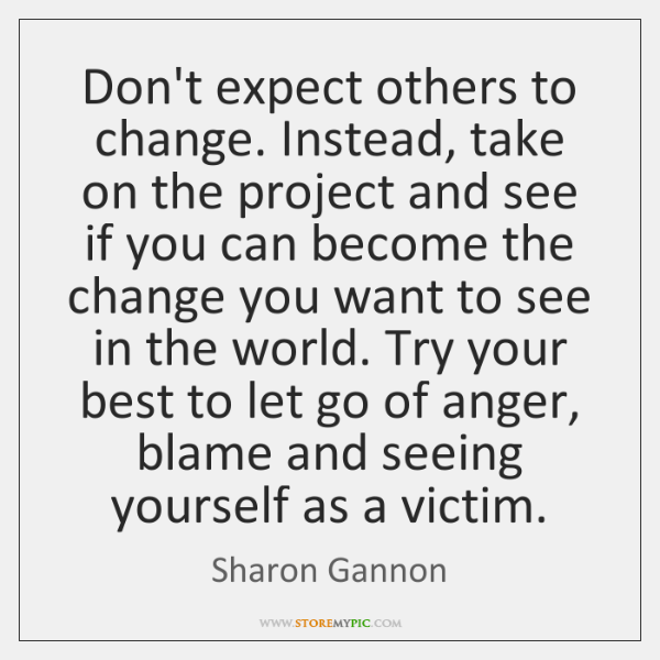Don't expect others to change. Instead, take on the project and see ...