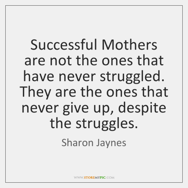 Successful Mothers are not the ones that have never struggled. They are ...