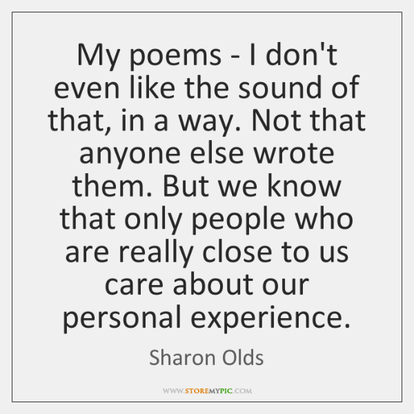 My poems - I don't even like the sound of that, in ...