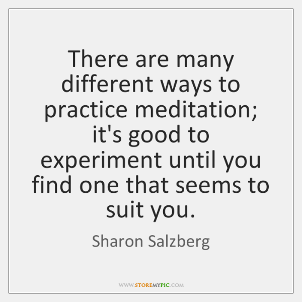 There are many different ways to practice meditation; it's good to experiment ...
