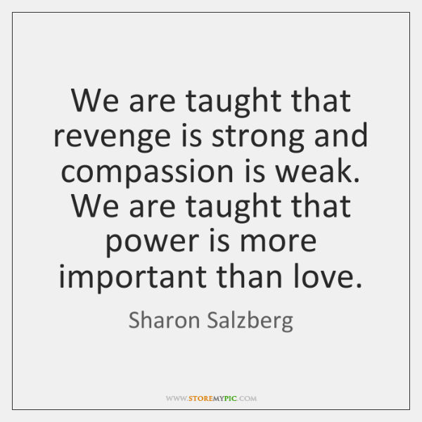 We are taught that revenge is strong and compassion is weak. We ...
