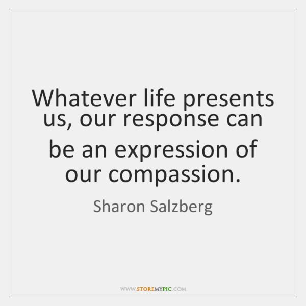 Whatever life presents us, our response can be an expression of our ...