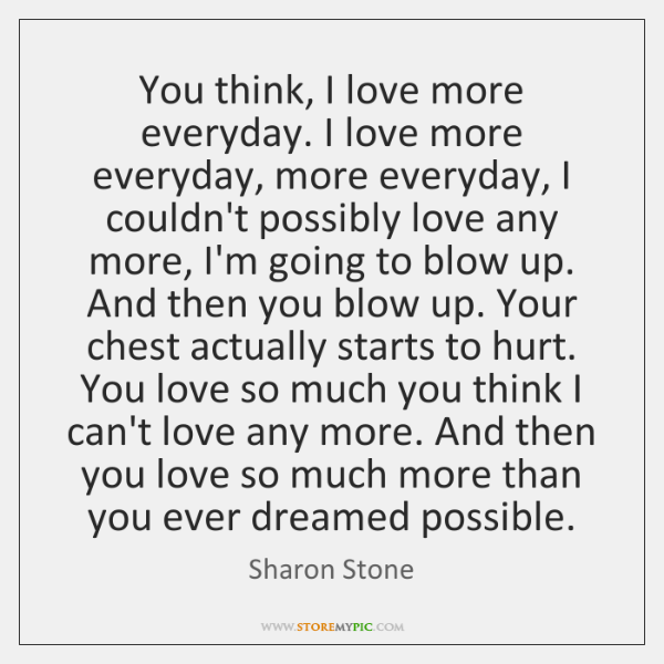 You think, I love more everyday. I love more everyday, more everyday, ...