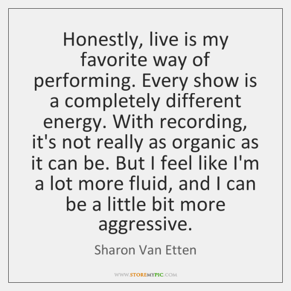 Honestly, live is my favorite way of performing. Every show is a ...