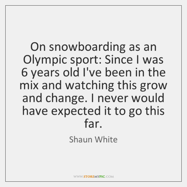 On snowboarding as an Olympic sport: Since I was 6 years old I've ...