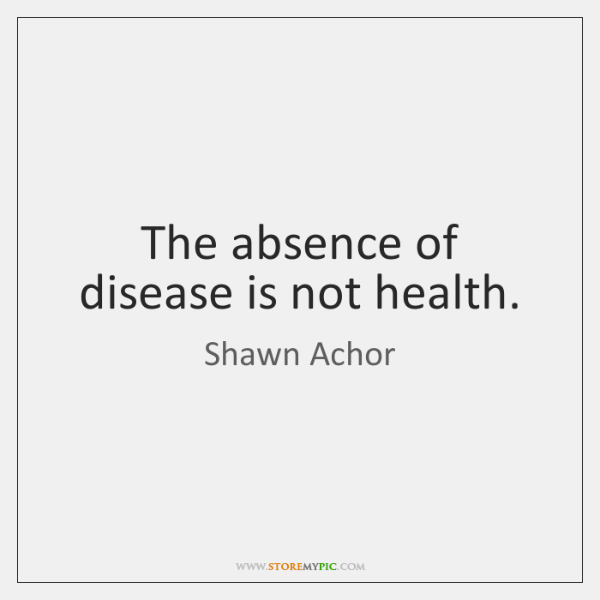 The absence of disease is not health.