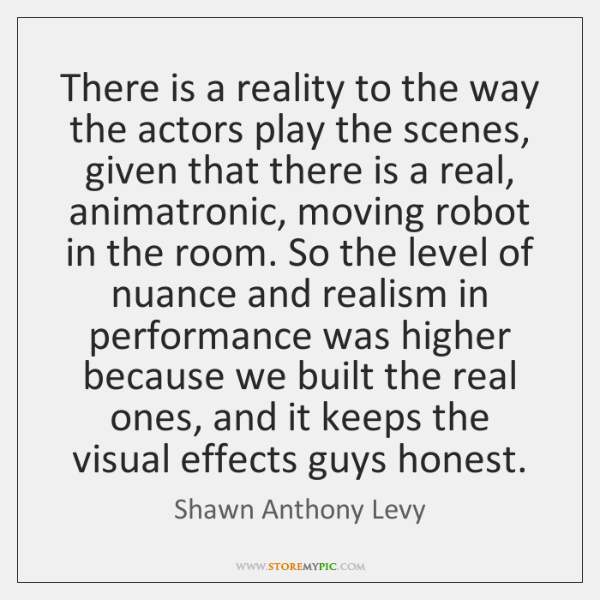 There is a reality to the way the actors play the scenes, ...
