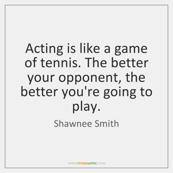 Acting is like a game of tennis. The better your opponent, the ...