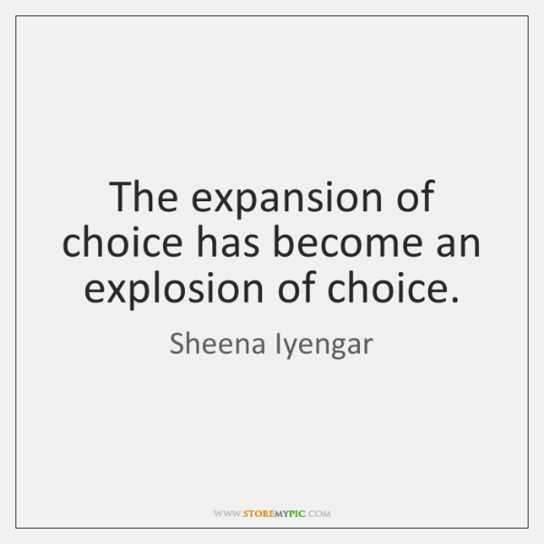 The expansion of choice has become an explosion of choice.