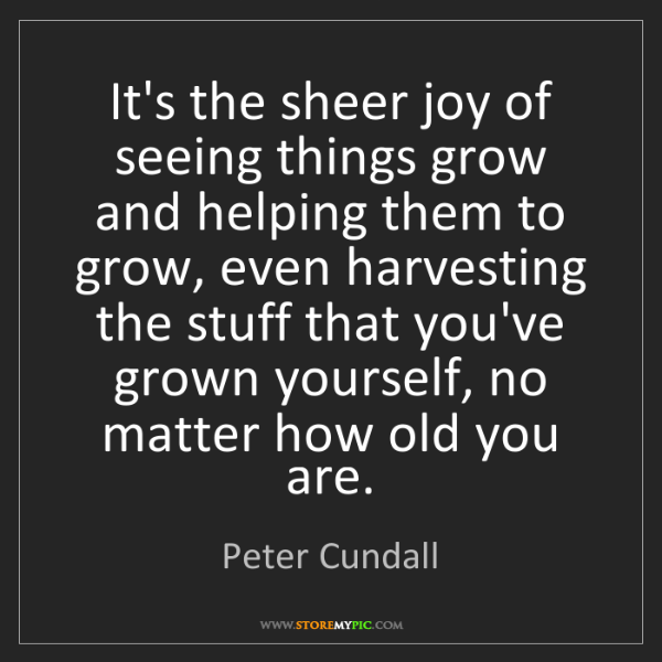 Peter Cundall: It's the sheer joy of seeing things grow and helping...
