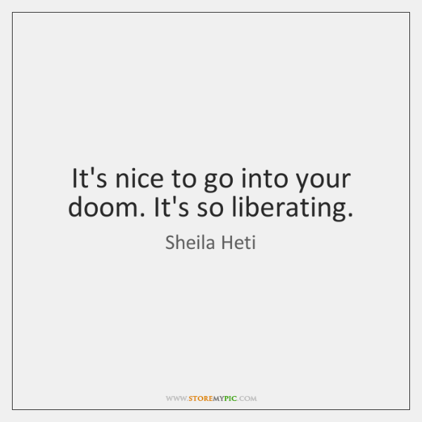 It's nice to go into your doom. It's so liberating.