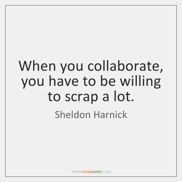 When you collaborate, you have to be willing to scrap a lot.