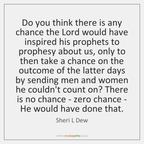 Do you think there is any chance the Lord would have inspired ...