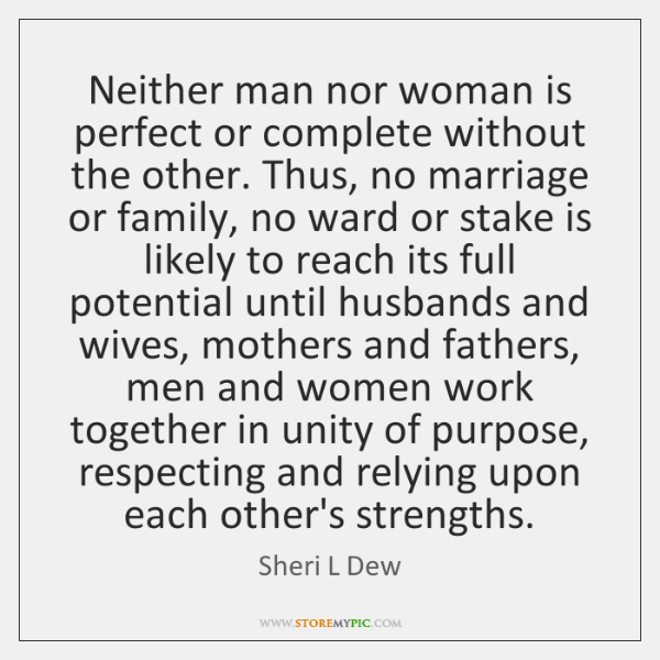 Neither man nor woman is perfect or complete without the other. Thus, ...