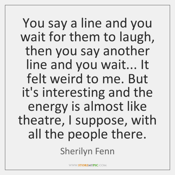 You say a line and you wait for them to laugh, then ...