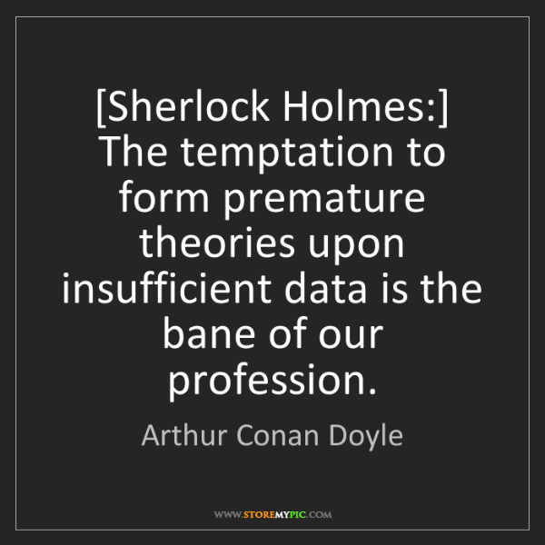 Arthur Conan Doyle: [Sherlock Holmes:] The temptation to form premature theories...