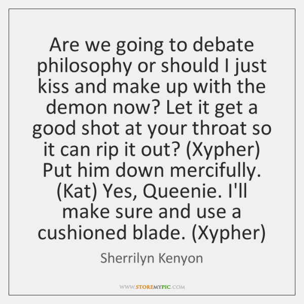 Are we going to debate philosophy or should I just kiss and ...