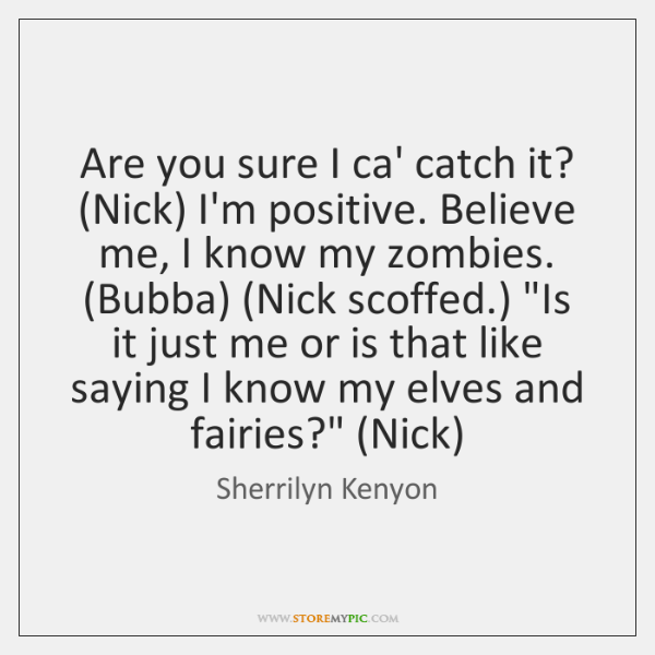 Are you sure I ca' catch it? (Nick) I'm positive. Believe me, ...