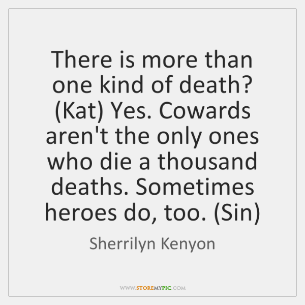 There is more than one kind of death? (Kat) Yes. Cowards aren't ...