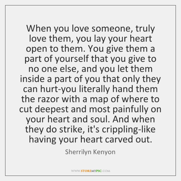 When you love someone, truly love them, you lay your heart open ...