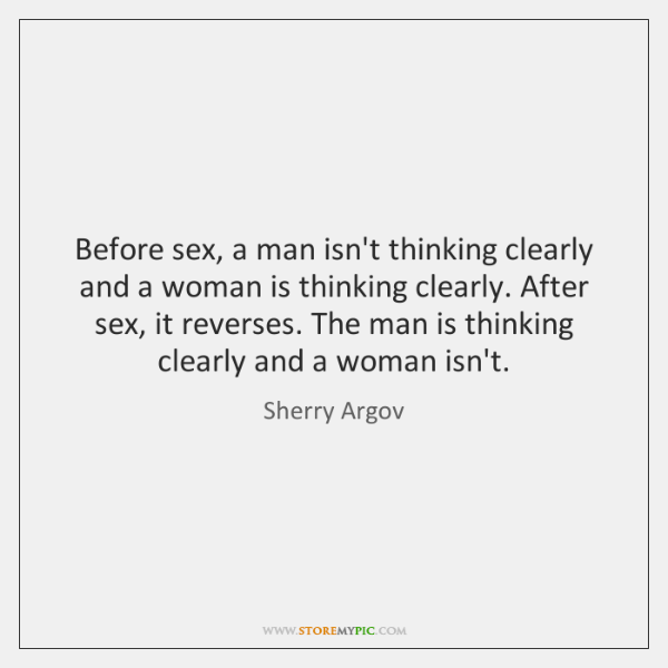 Before sex, a man isn't thinking clearly and a woman is thinking ...