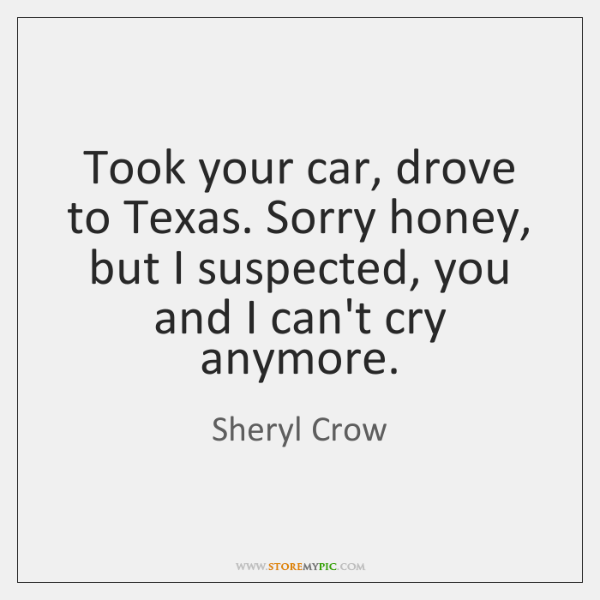 Took your car, drove to Texas. Sorry honey, but I suspected, you ...