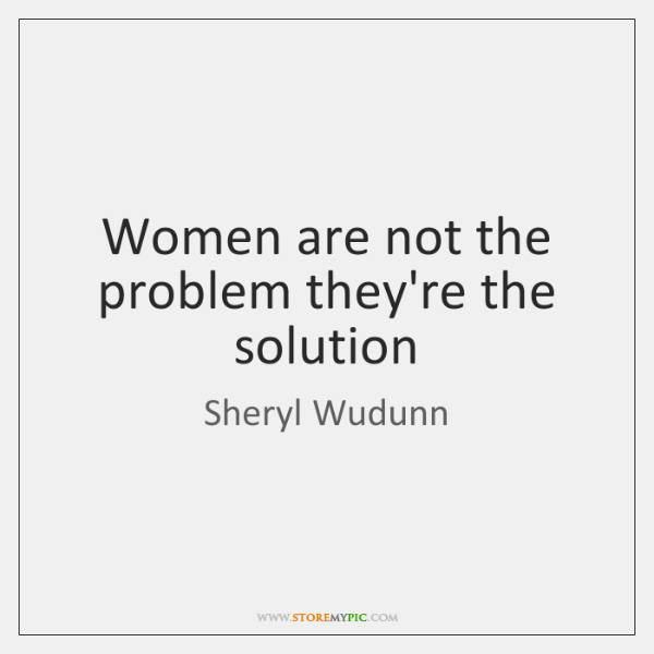 Women are not the problem they're the solution