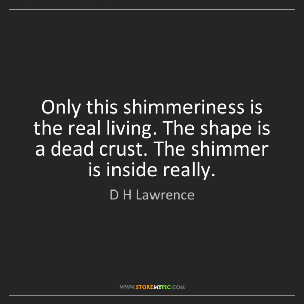 D H Lawrence: Only this shimmeriness is the real living. The shape...