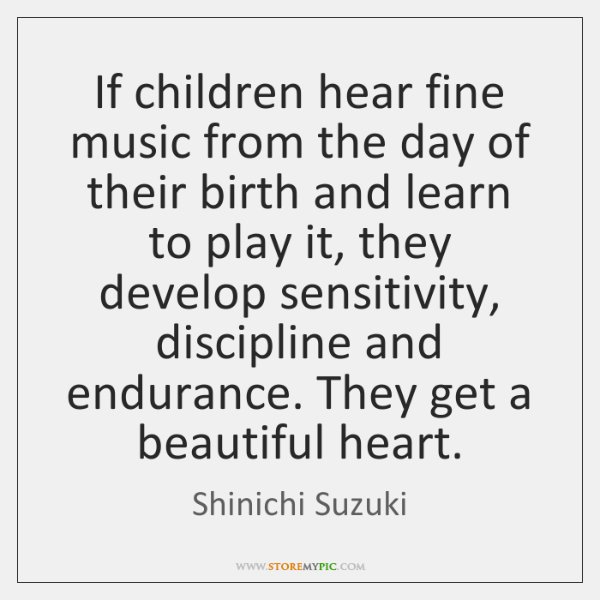 If children hear fine music from the day of their birth and ...