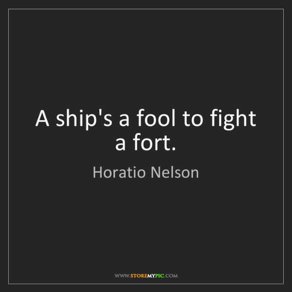 Horatio Nelson: A ship's a fool to fight a fort.