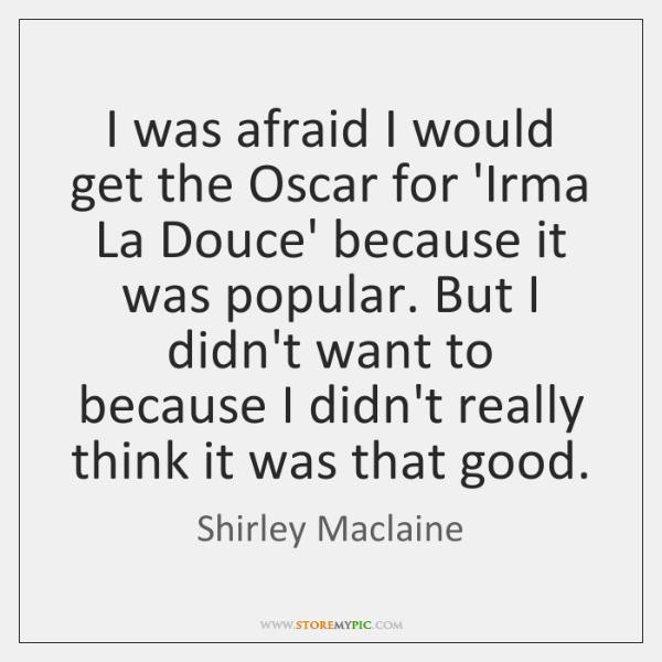 I was afraid I would get the Oscar for 'Irma La Douce' ...
