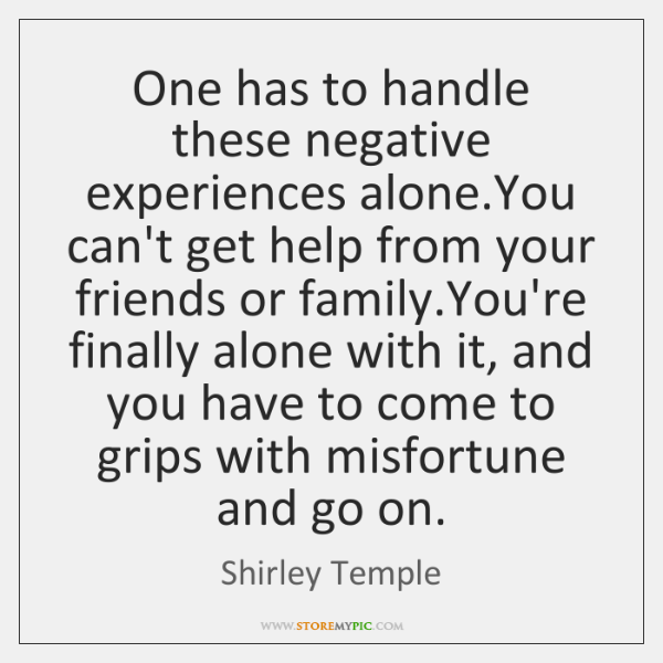 One has to handle these negative experiences alone.You can't get help ...
