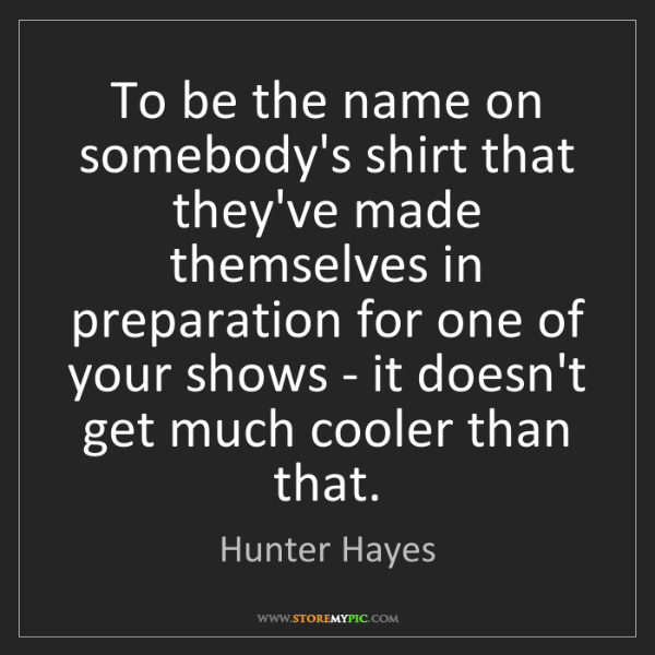 Hunter Hayes: To be the name on somebody's shirt that they've made...