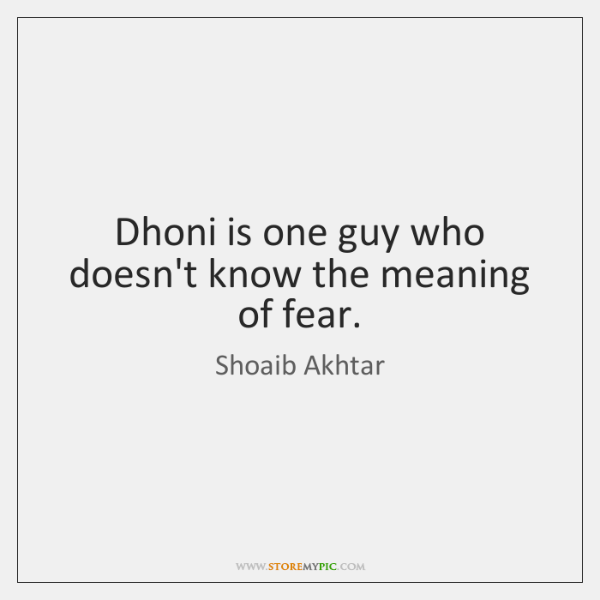 Dhoni is one guy who doesn't know the meaning of fear.