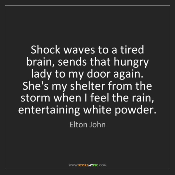 Elton John: Shock waves to a tired brain, sends that hungry lady...