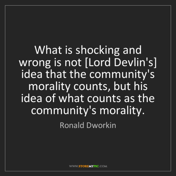Ronald Dworkin: What is shocking and wrong is not [Lord Devlin's] idea...