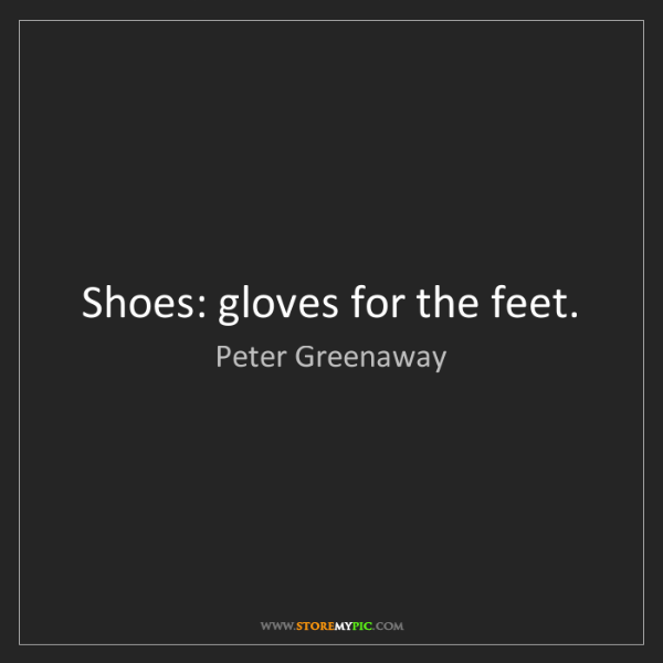 Peter Greenaway: Shoes: gloves for the feet.