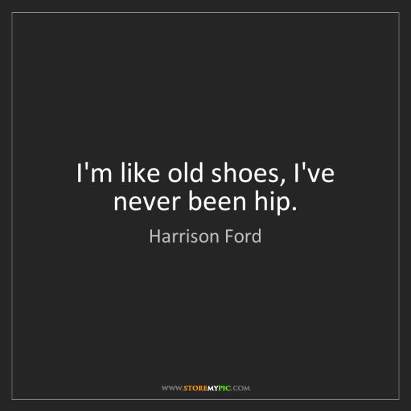 Harrison Ford: I'm like old shoes, I've never been hip.