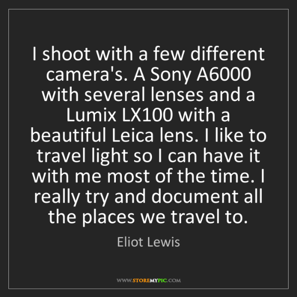 Eliot Lewis: I shoot with a few different camera's. A Sony A6000 with...