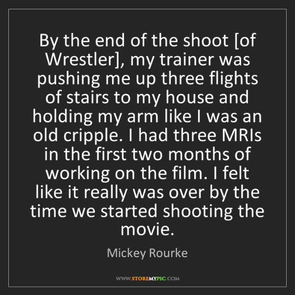 Mickey Rourke: By the end of the shoot [of Wrestler], my trainer was...