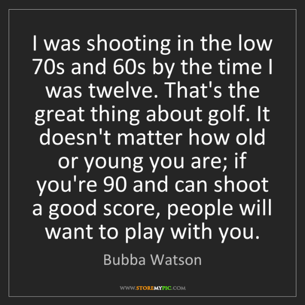 Bubba Watson: I was shooting in the low 70s and 60s by the time I was...