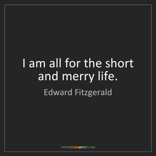 Edward Fitzgerald: I am all for the short and merry life.